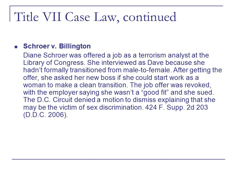 Title VII Case Law, continued Schroer v. Billington Diane Schroer was offered a job as a terrorism analyst at the Library of Congress. She interviewed