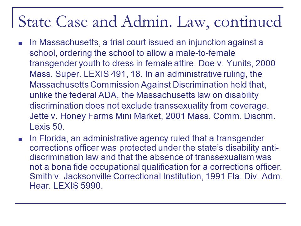 State Case and Admin. Law, continued In Massachusetts, a trial court issued an injunction against a school, ordering the school to allow a male-to-fem
