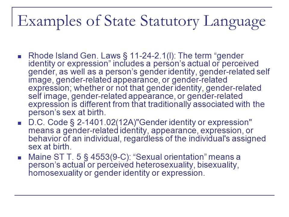"""Examples of State Statutory Language Rhode Island Gen. Laws § 11-24-2.1(l): The term """"gender identity or expression"""" includes a person's actual or per"""