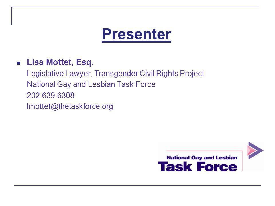 Presenter Lisa Mottet, Esq. Legislative Lawyer, Transgender Civil Rights Project National Gay and Lesbian Task Force 202.639.6308 lmottet@thetaskforce