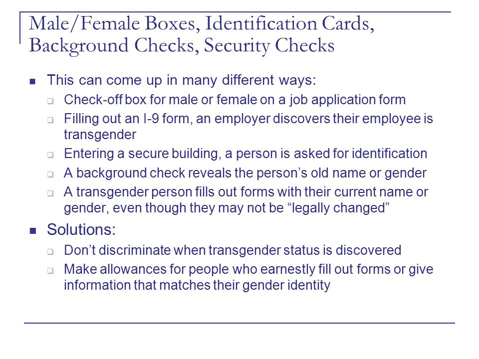Male/Female Boxes, Identification Cards, Background Checks, Security Checks This can come up in many different ways:  Check-off box for male or femal
