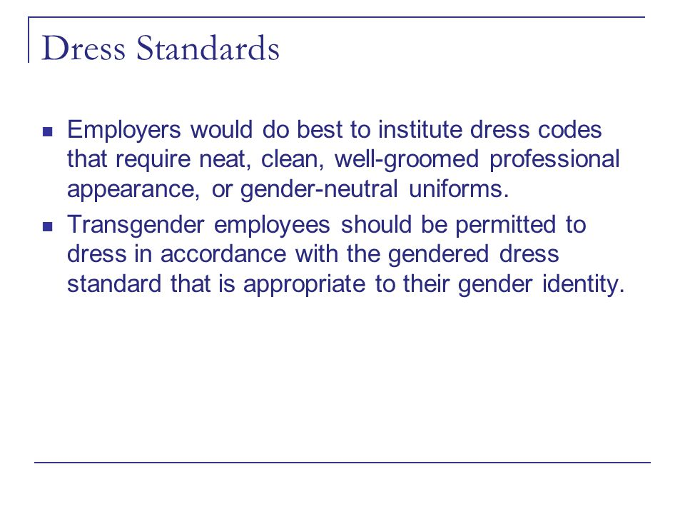 Dress Standards Employers would do best to institute dress codes that require neat, clean, well-groomed professional appearance, or gender-neutral uni