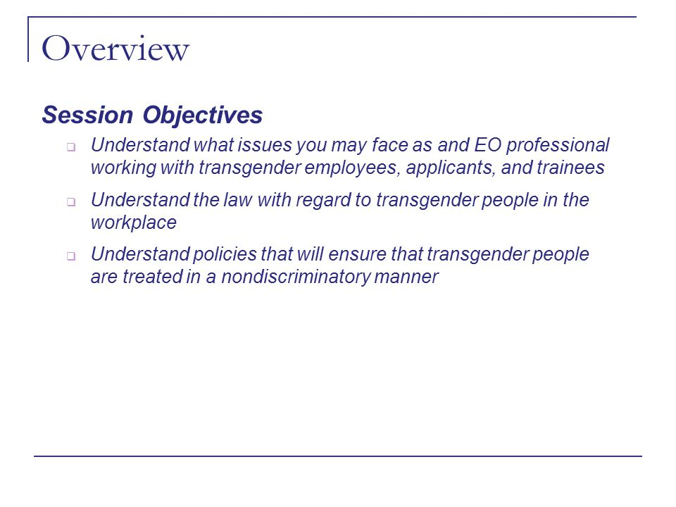 Overview Session Objectives  Understand what issues you may face as and EO professional working with transgender employees, applicants, and trainees