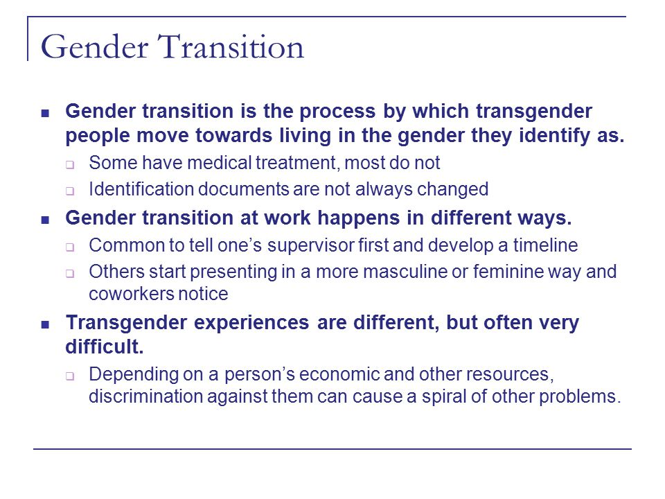Gender Transition Gender transition is the process by which transgender people move towards living in the gender they identify as.  Some have medical