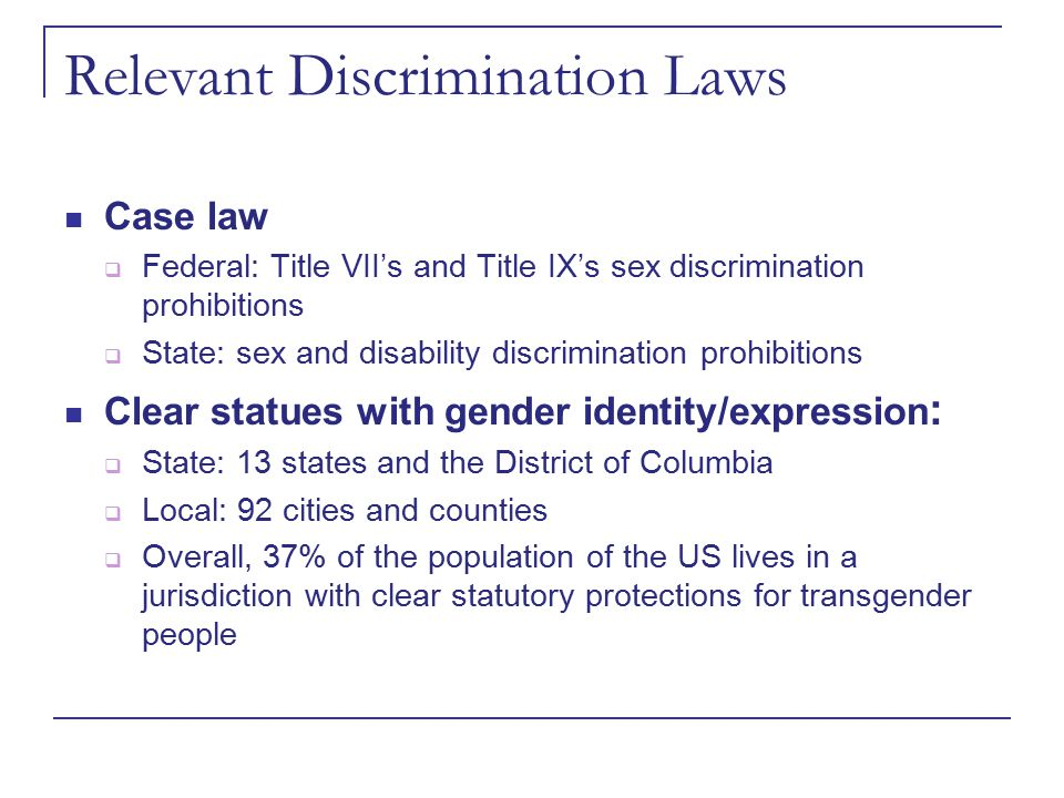 Relevant Discrimination Laws Case law  Federal: Title VII's and Title IX's sex discrimination prohibitions  State: sex and disability discrimination