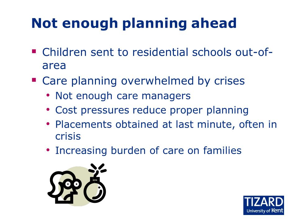 Not enough planning ahead  Children sent to residential schools out-of- area  Care planning overwhelmed by crises Not enough care managers Cost pressures reduce proper planning Placements obtained at last minute, often in crisis Increasing burden of care on families