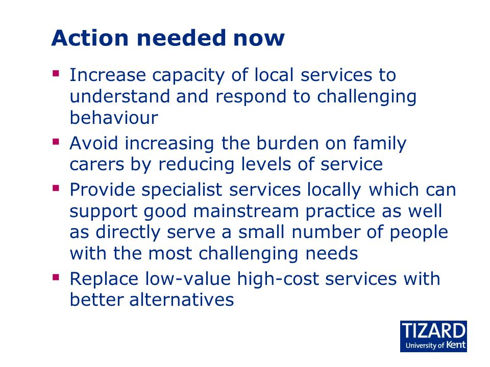  Increase capacity of local services to understand and respond to challenging behaviour  Avoid increasing the burden on family carers by reducing levels of service  Provide specialist services locally which can support good mainstream practice as well as directly serve a small number of people with the most challenging needs  Replace low-value high-cost services with better alternatives