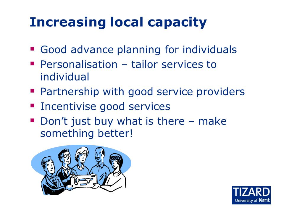 Increasing local capacity  Good advance planning for individuals  Personalisation – tailor services to individual  Partnership with good service pr
