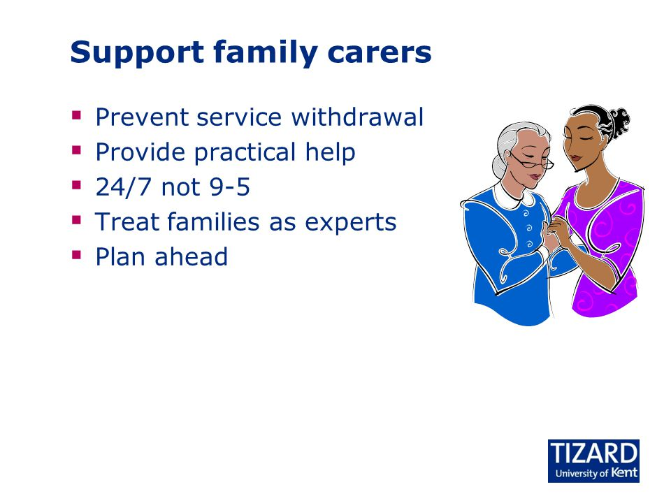 Support family carers  Prevent service withdrawal  Provide practical help  24/7 not 9-5  Treat families as experts  Plan ahead