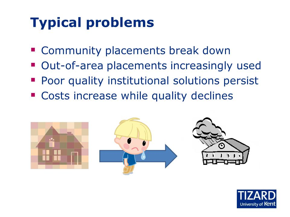 Typical problems  Community placements break down  Out-of-area placements increasingly used  Poor quality institutional solutions persist  Costs increase while quality declines