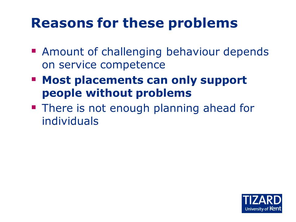 Reasons for these problems  Amount of challenging behaviour depends on service competence  Most placements can only support people without problems  There is not enough planning ahead for individuals