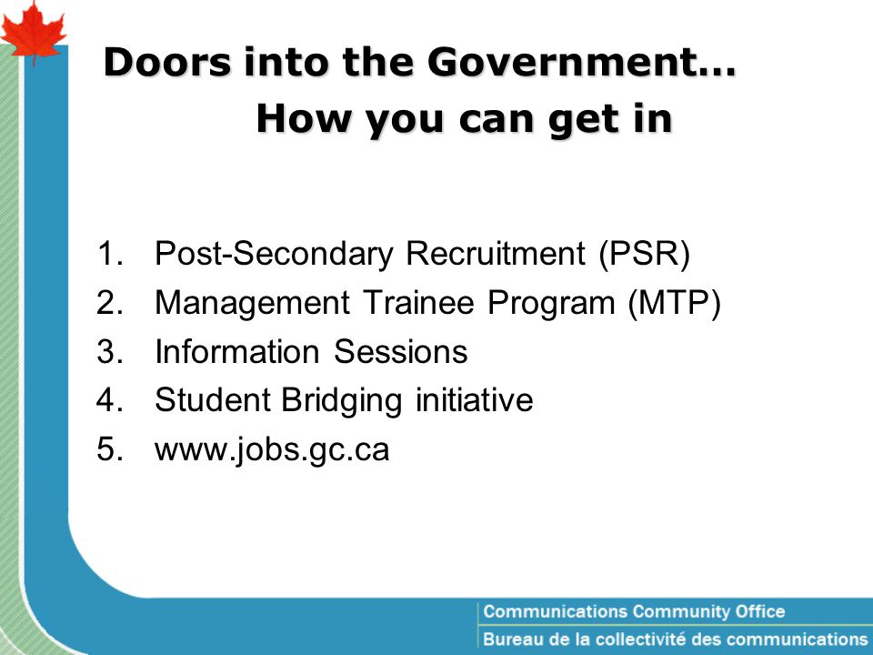 1.Post-Secondary Recruitment (PSR) 2.Management Trainee Program (MTP) 3.Information Sessions 4.Student Bridging initiative 5.www.jobs.gc.ca Doors into the Government… How you can get in