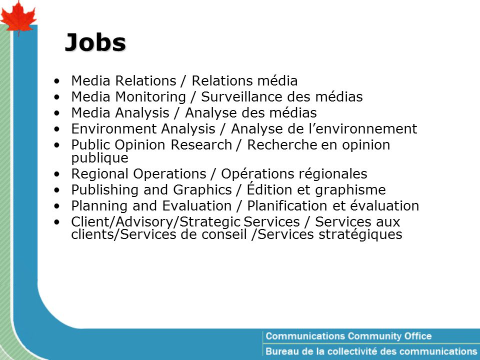 Jobs Media Relations / Relations média Media Monitoring / Surveillance des médias Media Analysis / Analyse des médias Environment Analysis / Analyse de l'environnement Public Opinion Research / Recherche en opinion publique Regional Operations / Opérations régionales Publishing and Graphics / Édition et graphisme Planning and Evaluation / Planification et évaluation Client/Advisory/Strategic Services / Services aux clients/Services de conseil /Services stratégiques