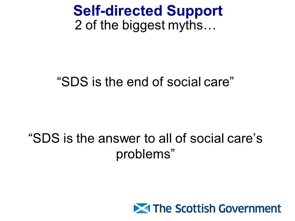 Self-directed Support 2 of the biggest myths… SDS is the end of social care SDS is the answer to all of social care's problems