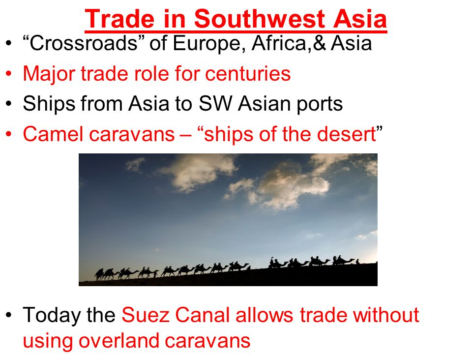 "Trade in Southwest Asia ""Crossroads"" of Europe, Africa,& Asia Major trade role for centuries Ships from Asia to SW Asian ports Camel caravans – ""ships"
