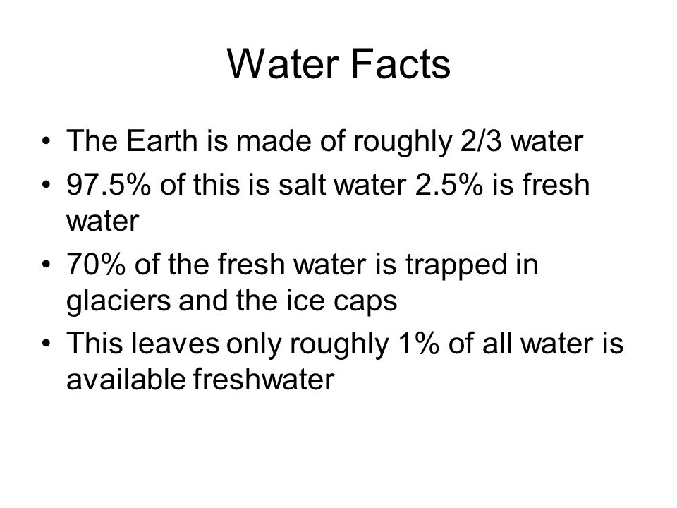 Water Facts The Earth is made of roughly 2/3 water 97.5% of this is salt water 2.5% is fresh water 70% of the fresh water is trapped in glaciers and t