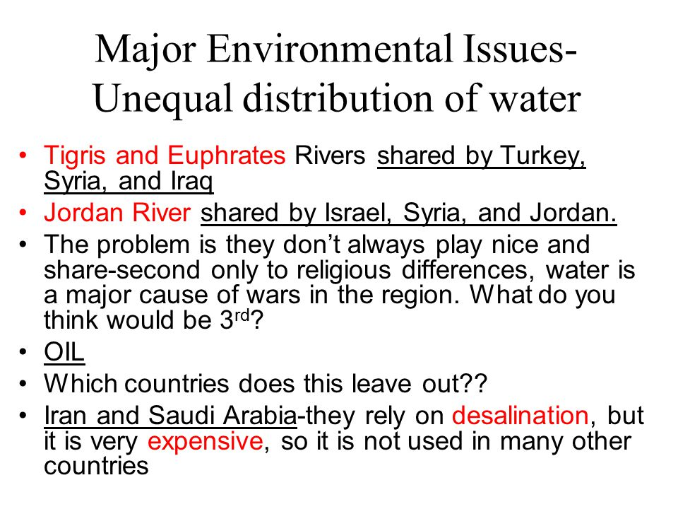 Major Environmental Issues- Unequal distribution of water Tigris and Euphrates Rivers shared by Turkey, Syria, and Iraq Jordan River shared by Israel,