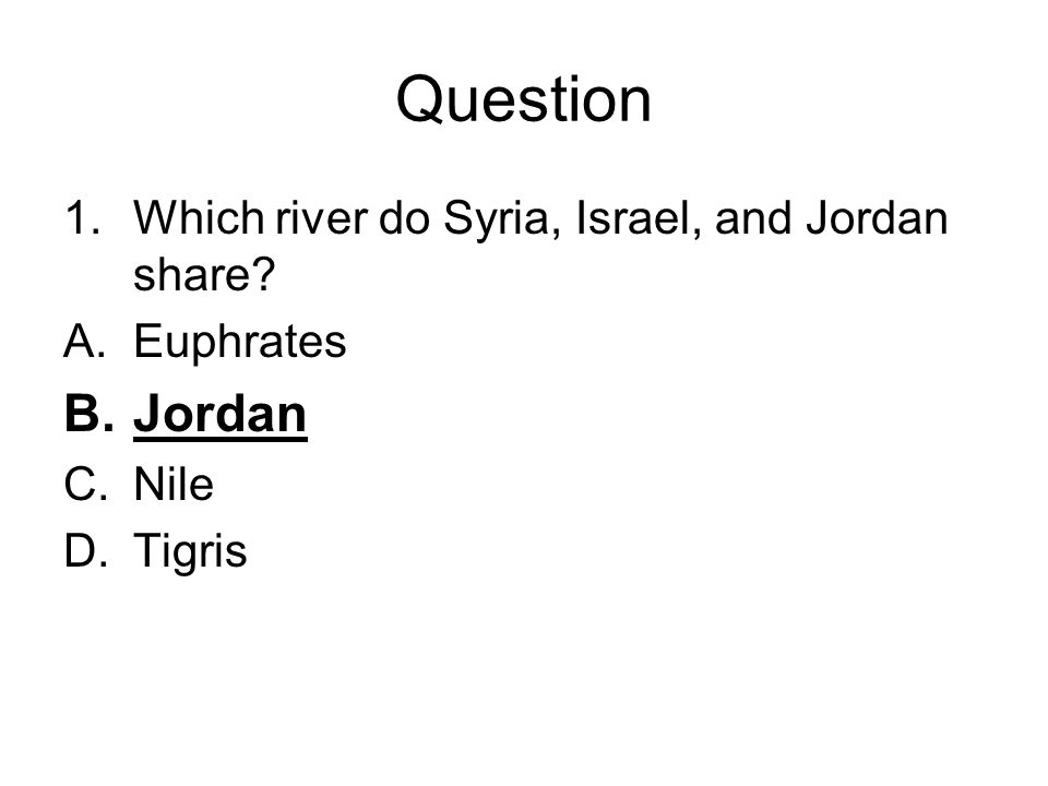 Question 1.Which river do Syria, Israel, and Jordan share? A.Euphrates B.Jordan C.Nile D.Tigris