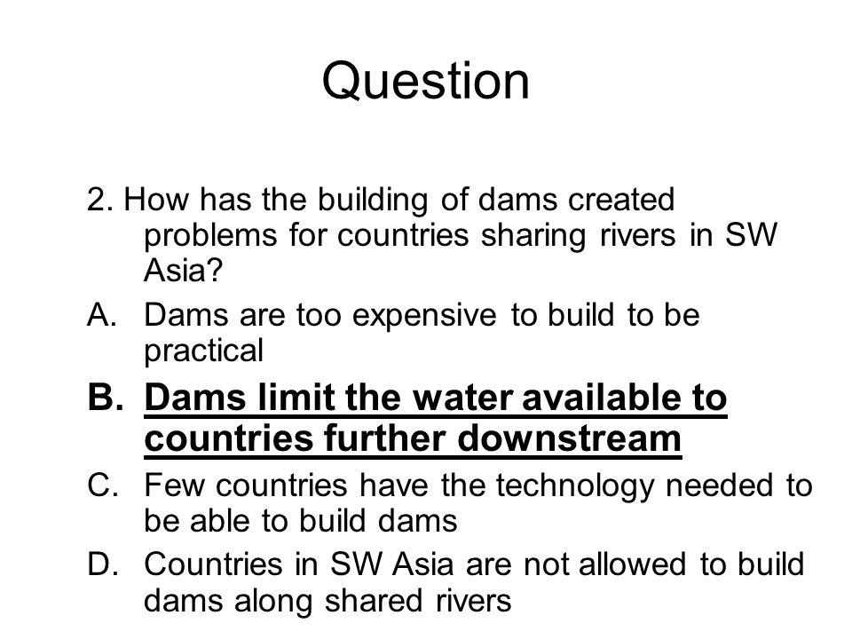 Question 2. How has the building of dams created problems for countries sharing rivers in SW Asia? A.Dams are too expensive to build to be practical B