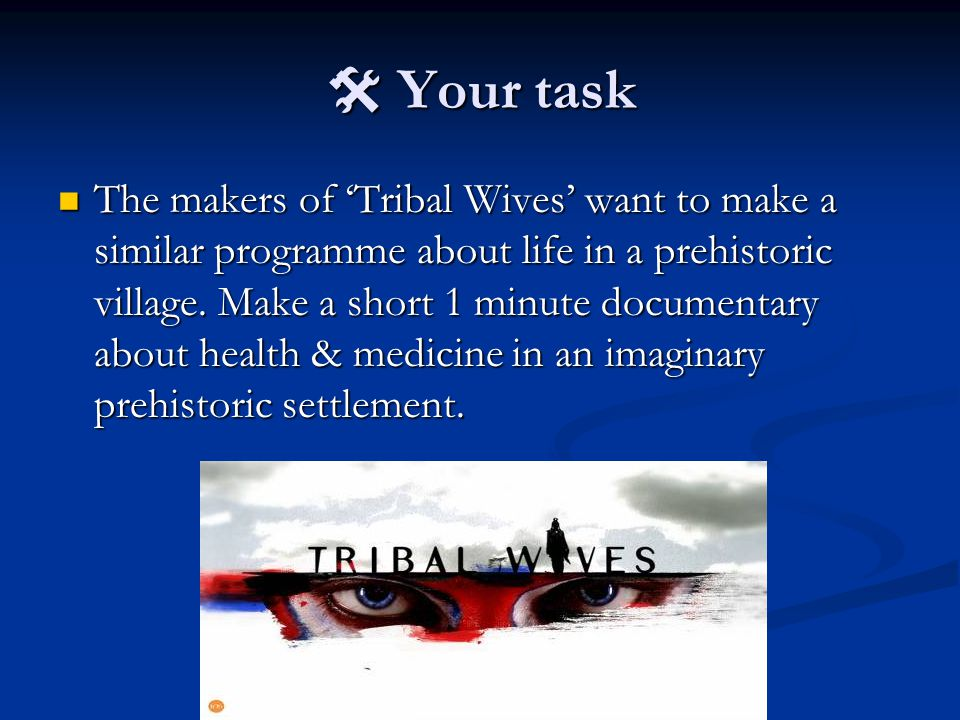  Your task The makers of 'Tribal Wives' want to make a similar programme about life in a prehistoric village.