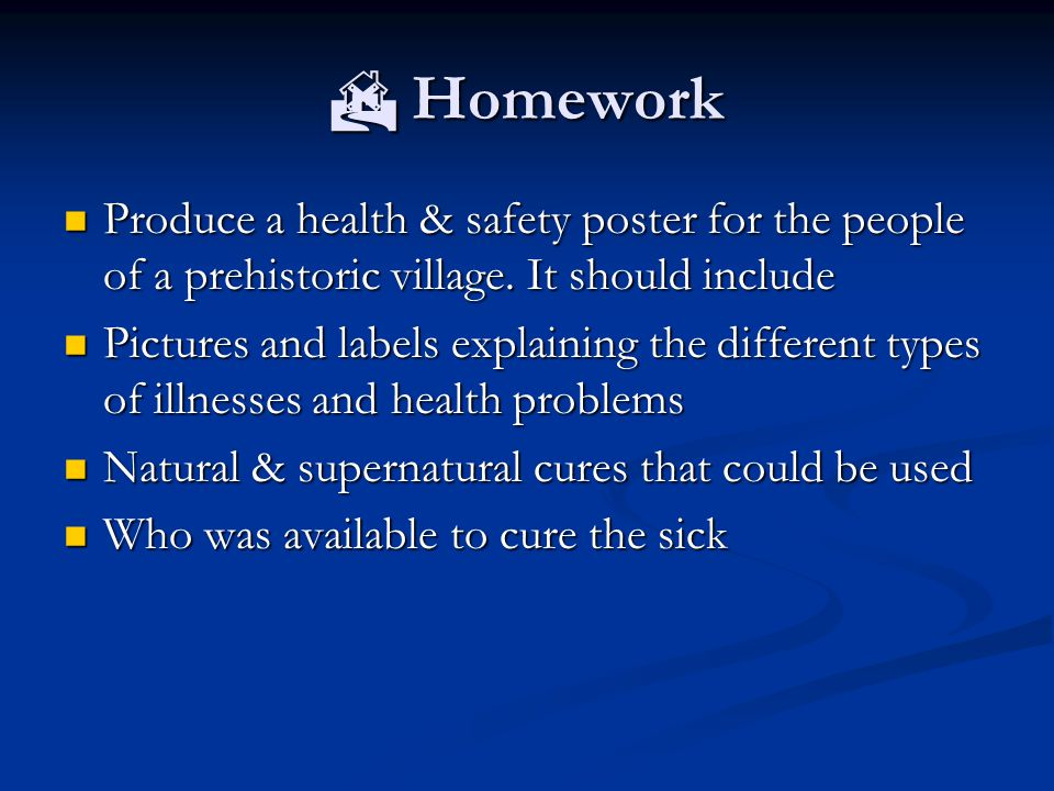  Homework Produce a health & safety poster for the people of a prehistoric village.