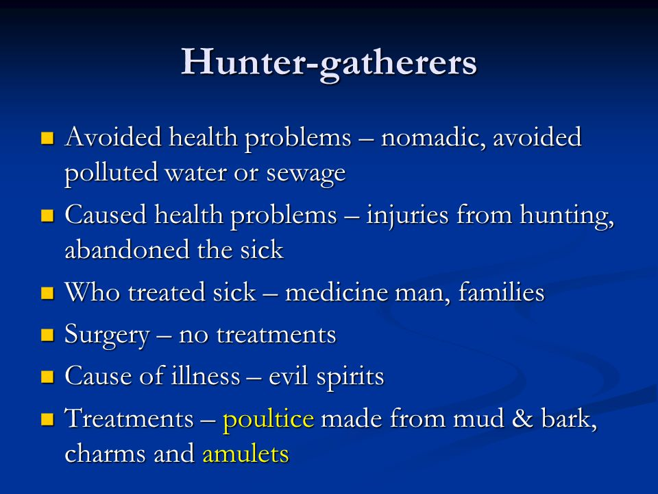 Hunter-gatherers Avoided health problems – nomadic, avoided polluted water or sewage Avoided health problems – nomadic, avoided polluted water or sewage Caused health problems – injuries from hunting, abandoned the sick Caused health problems – injuries from hunting, abandoned the sick Who treated sick – medicine man, families Who treated sick – medicine man, families Surgery – no treatments Surgery – no treatments Cause of illness – evil spirits Cause of illness – evil spirits Treatments – poultice made from mud & bark, charms and amulets Treatments – poultice made from mud & bark, charms and amulets