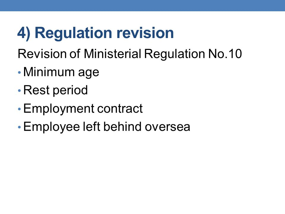4) Regulation revision Revision of Ministerial Regulation No.10 Minimum age Rest period Employment contract Employee left behind oversea
