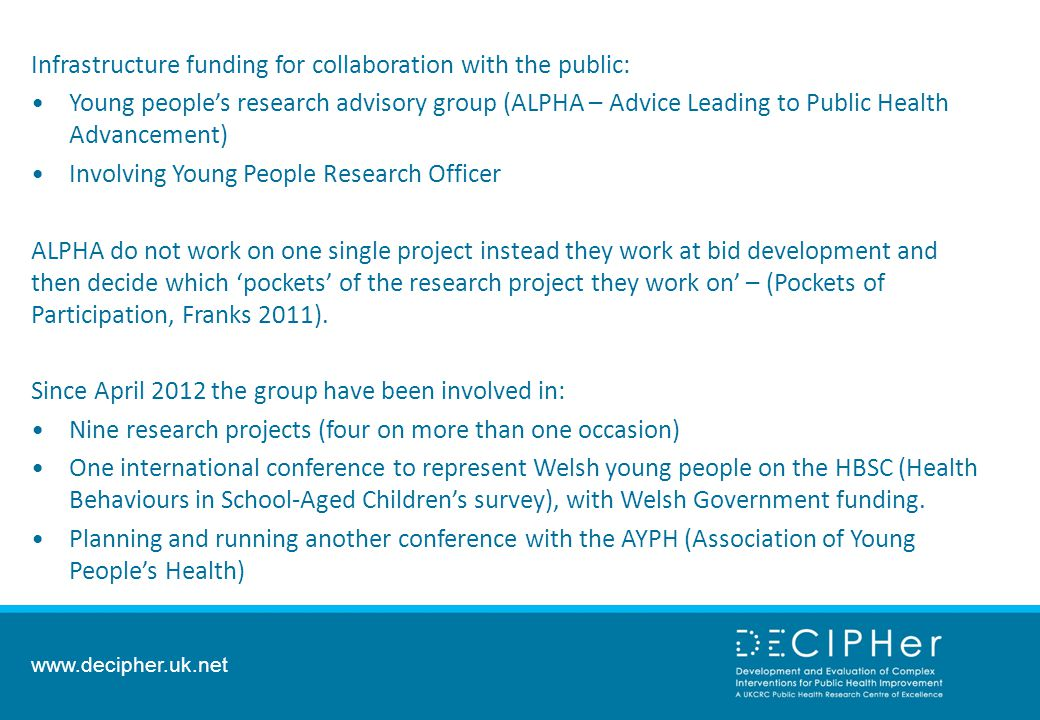 Infrastructure funding for collaboration with the public: Young people's research advisory group (ALPHA – Advice Leading to Public Health Advancement) Involving Young People Research Officer ALPHA do not work on one single project instead they work at bid development and then decide which 'pockets' of the research project they work on' – (Pockets of Participation, Franks 2011).