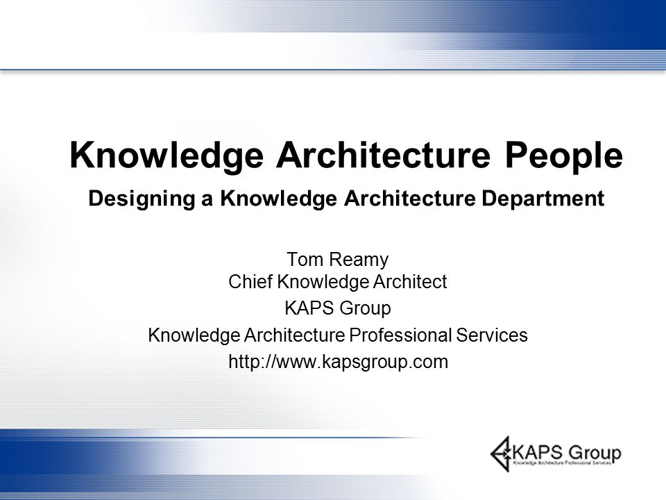 Knowledge Architecture People Designing a Knowledge Architecture Department Tom Reamy Chief Knowledge Architect KAPS Group Knowledge Architecture Professional Services