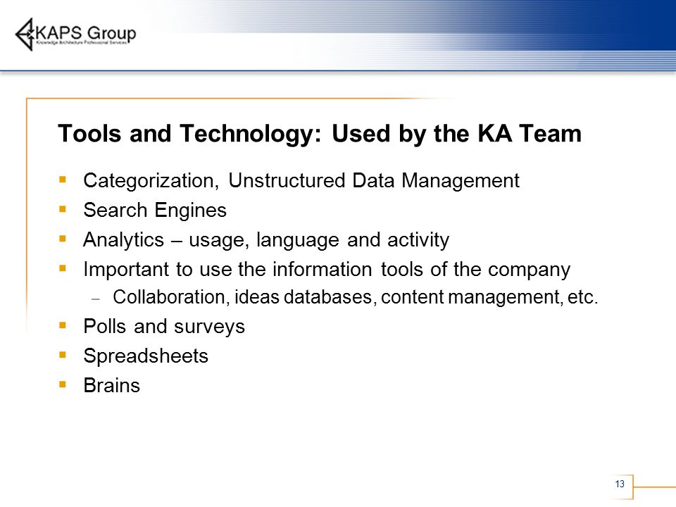 13 Tools and Technology: Used by the KA Team  Categorization, Unstructured Data Management  Search Engines  Analytics – usage, language and activity  Important to use the information tools of the company – Collaboration, ideas databases, content management, etc.