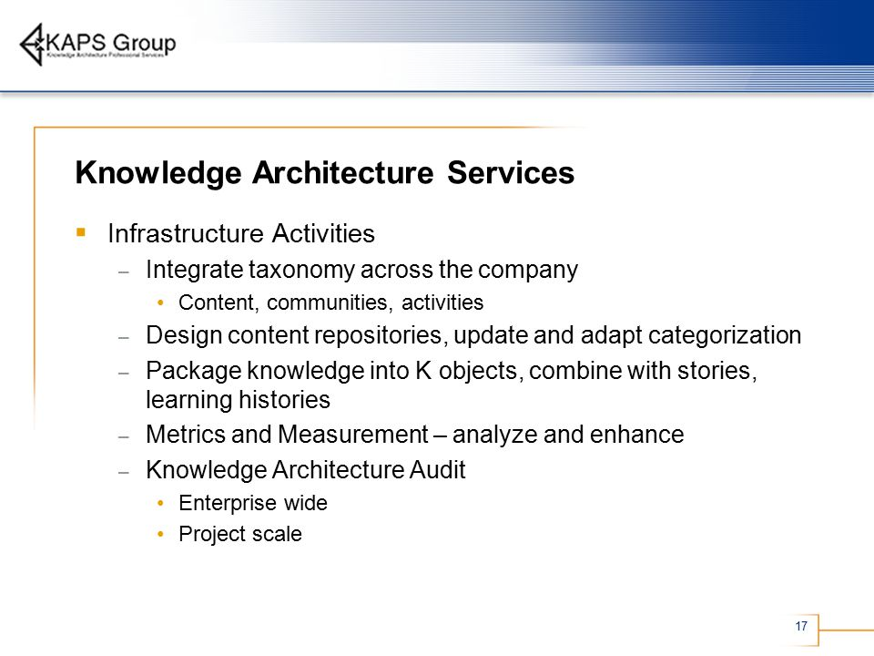 17 Knowledge Architecture Services  Infrastructure Activities – Integrate taxonomy across the company Content, communities, activities – Design content repositories, update and adapt categorization – Package knowledge into K objects, combine with stories, learning histories – Metrics and Measurement – analyze and enhance – Knowledge Architecture Audit Enterprise wide Project scale