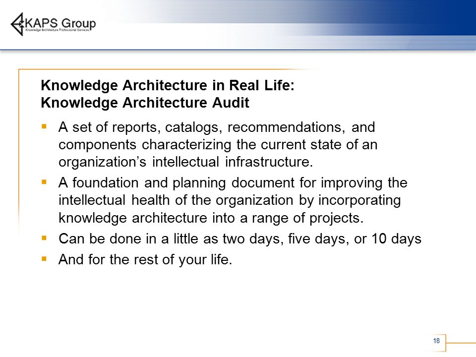 18 Knowledge Architecture in Real Life: Knowledge Architecture Audit  A set of reports, catalogs, recommendations, and components characterizing the current state of an organization's intellectual infrastructure.