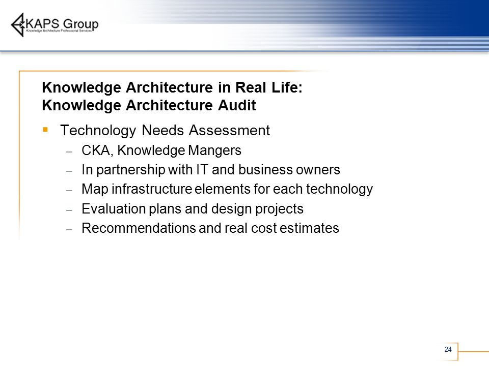 24 Knowledge Architecture in Real Life: Knowledge Architecture Audit  Technology Needs Assessment – CKA, Knowledge Mangers – In partnership with IT and business owners – Map infrastructure elements for each technology – Evaluation plans and design projects – Recommendations and real cost estimates