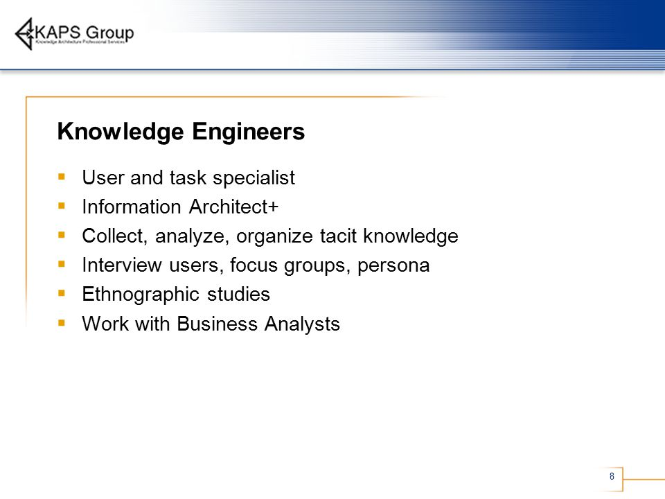 8 Knowledge Engineers  User and task specialist  Information Architect+  Collect, analyze, organize tacit knowledge  Interview users, focus groups, persona  Ethnographic studies  Work with Business Analysts