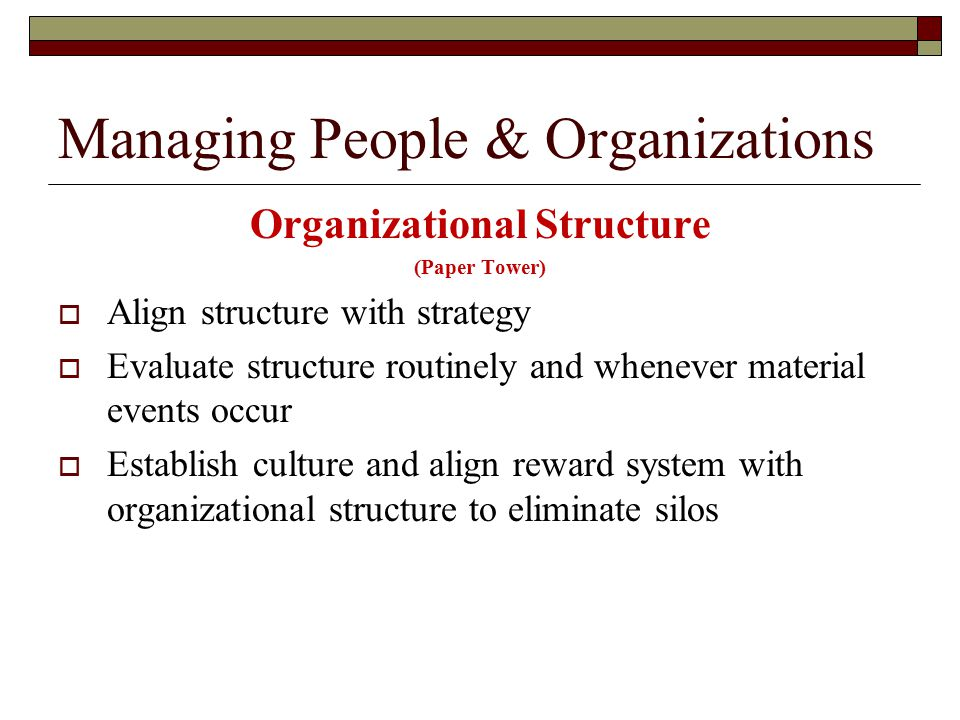 Managing People & Organizations Organizational Structure (Paper Tower)  Align structure with strategy  Evaluate structure routinely and whenever material events occur  Establish culture and align reward system with organizational structure to eliminate silos