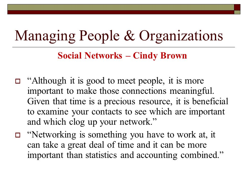 Managing People & Organizations Social Networks – Cindy Brown  Although it is good to meet people, it is more important to make those connections meaningful.
