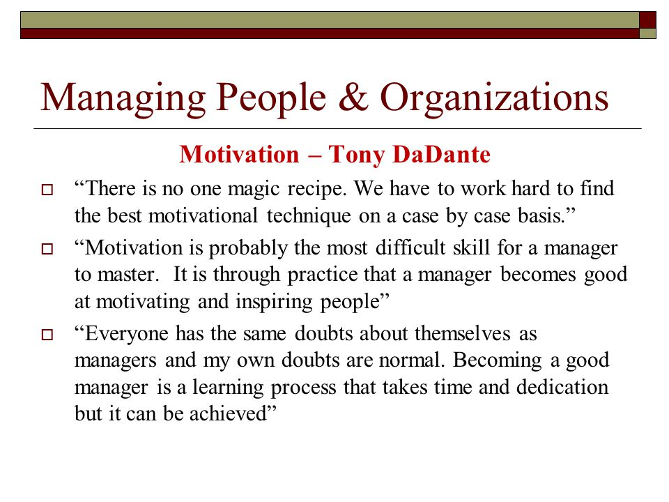 Managing People & Organizations Motivation – Tony DaDante  There is no one magic recipe.