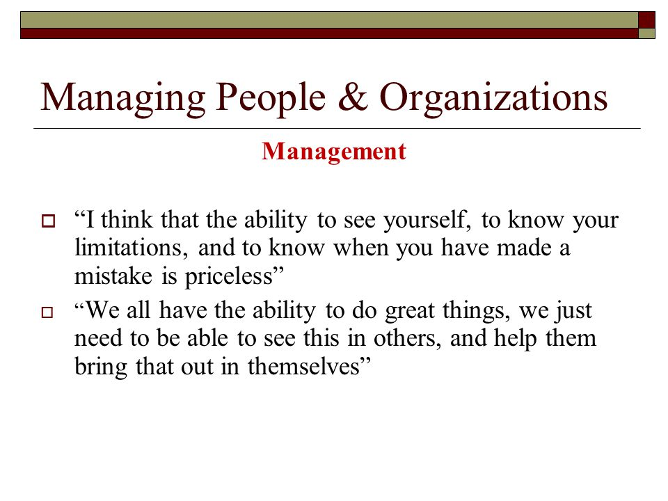 Managing People & Organizations Management  I think that the ability to see yourself, to know your limitations, and to know when you have made a mistake is priceless  We all have the ability to do great things, we just need to be able to see this in others, and help them bring that out in themselves