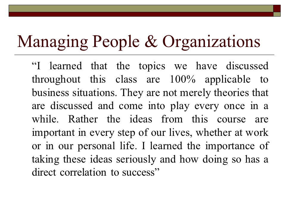 Managing People & Organizations I learned that the topics we have discussed throughout this class are 100% applicable to business situations.