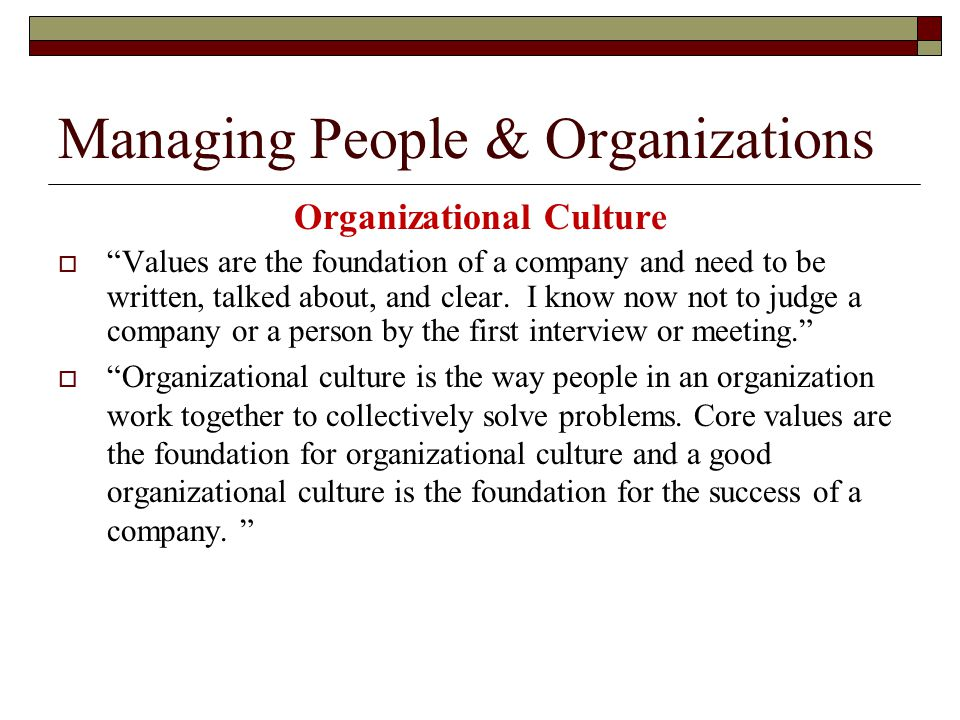 Managing People & Organizations Organizational Culture  Values are the foundation of a company and need to be written, talked about, and clear.