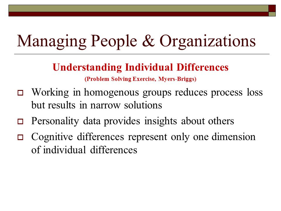 Managing People & Organizations Understanding Individual Differences (Problem Solving Exercise, Myers-Briggs)  Working in homogenous groups reduces process loss but results in narrow solutions  Personality data provides insights about others  Cognitive differences represent only one dimension of individual differences