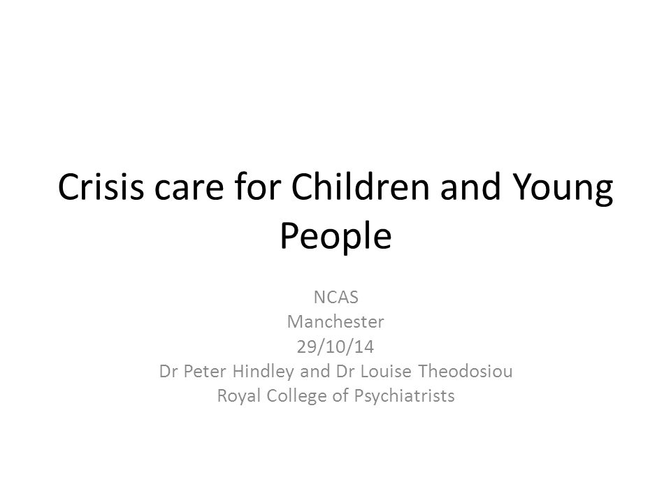 Crisis care for Children and Young People NCAS Manchester 29/10/14 Dr Peter Hindley and Dr Louise Theodosiou Royal College of Psychiatrists
