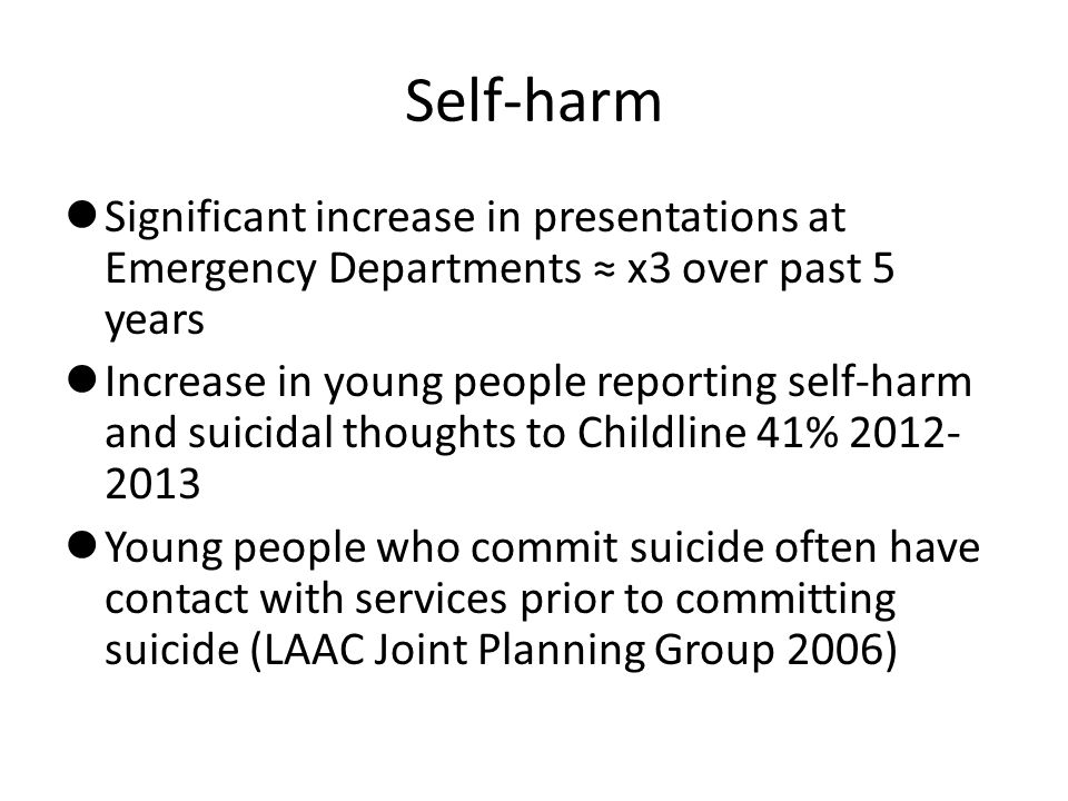 Self-harm Significant increase in presentations at Emergency Departments ≈ x3 over past 5 years Increase in young people reporting self-harm and suicidal thoughts to Childline 41% 2012- 2013 Young people who commit suicide often have contact with services prior to committing suicide (LAAC Joint Planning Group 2006)