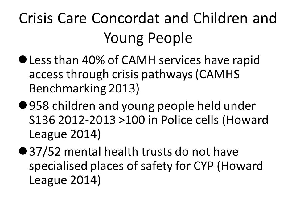 Crisis Care Concordat and Children and Young People Less than 40% of CAMH services have rapid access through crisis pathways (CAMHS Benchmarking 2013) 958 children and young people held under S136 2012-2013 >100 in Police cells (Howard League 2014) 37/52 mental health trusts do not have specialised places of safety for CYP (Howard League 2014)