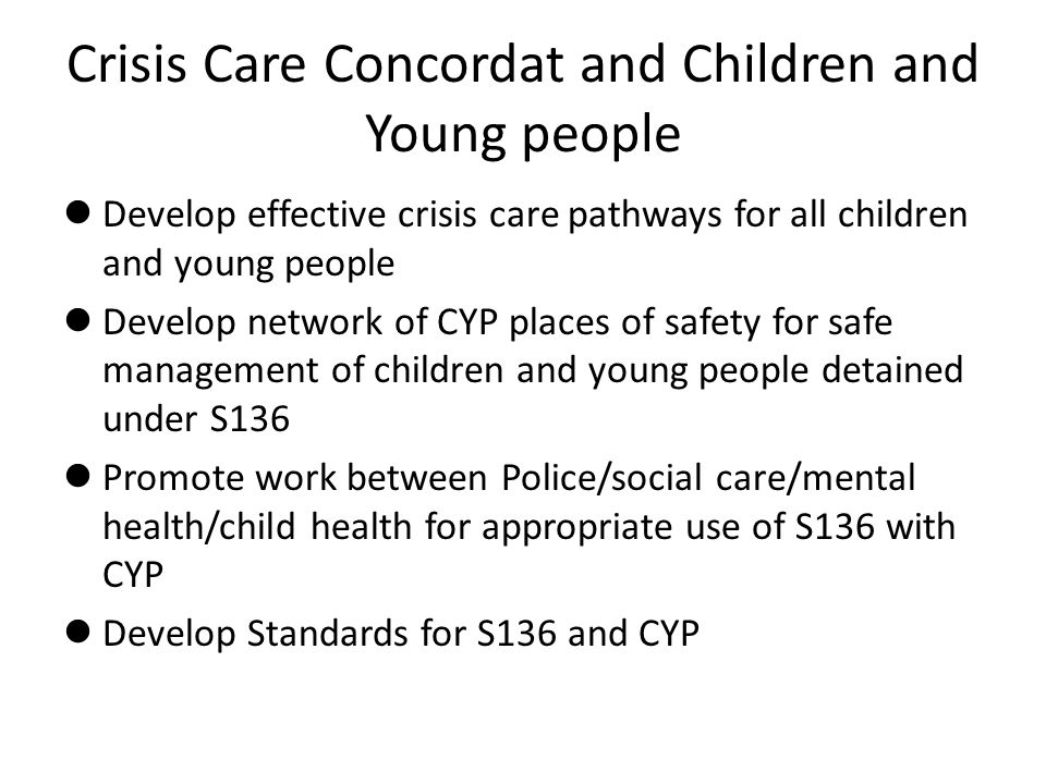 Crisis Care Concordat and Children and Young people Develop effective crisis care pathways for all children and young people Develop network of CYP places of safety for safe management of children and young people detained under S136 Promote work between Police/social care/mental health/child health for appropriate use of S136 with CYP Develop Standards for S136 and CYP