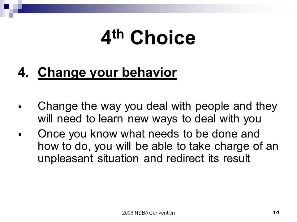 2006 NSBA Convention14 4 th Choice 4.Change your behavior  Change the way you deal with people and they will need to learn new ways to deal with you