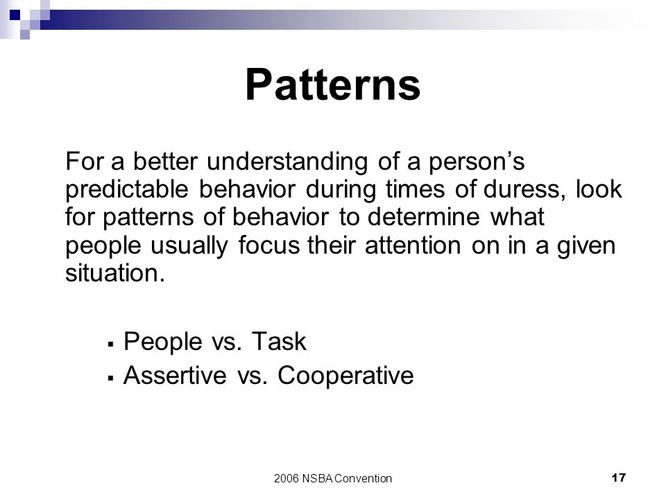 2006 NSBA Convention17 Patterns For a better understanding of a person's predictable behavior during times of duress, look for patterns of behavior to