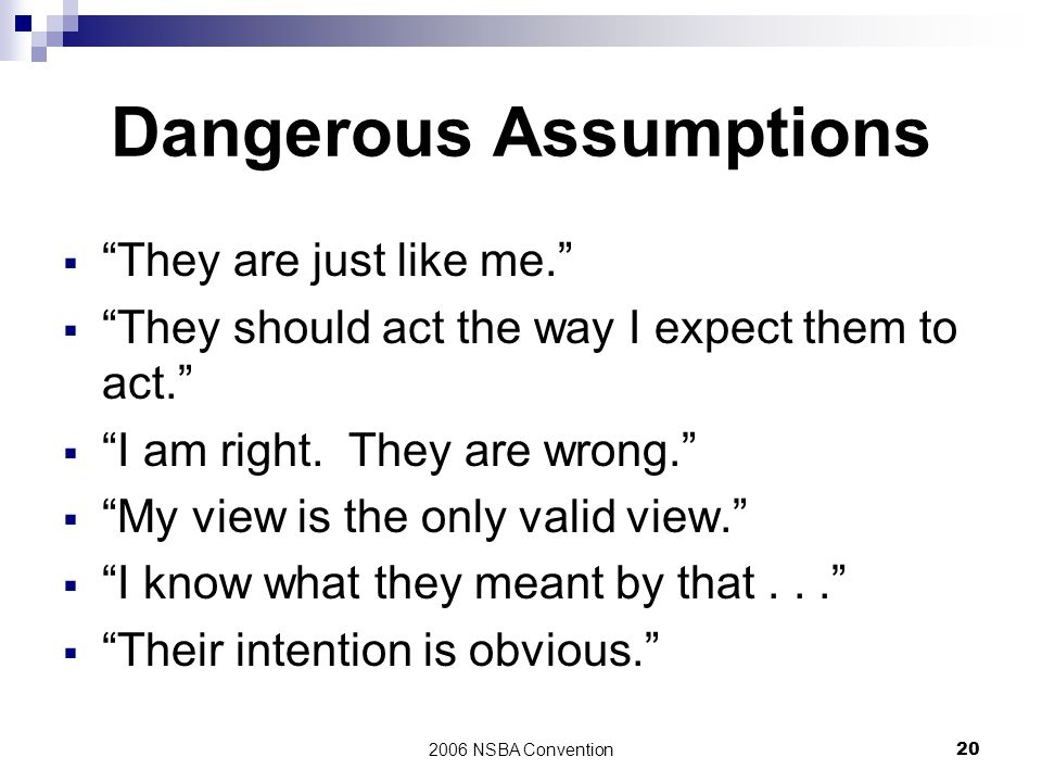 "2006 NSBA Convention20 Dangerous Assumptions  ""They are just like me.""  ""They should act the way I expect them to act.""  ""I am right. They are wron"