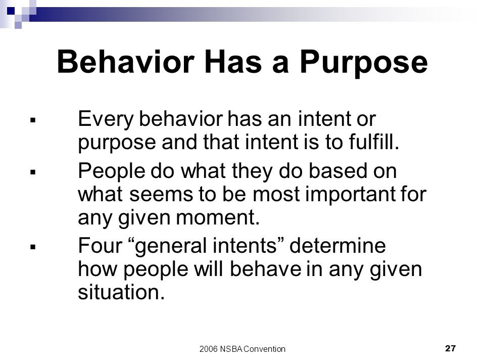 2006 NSBA Convention27 Behavior Has a Purpose  Every behavior has an intent or purpose and that intent is to fulfill.  People do what they do based