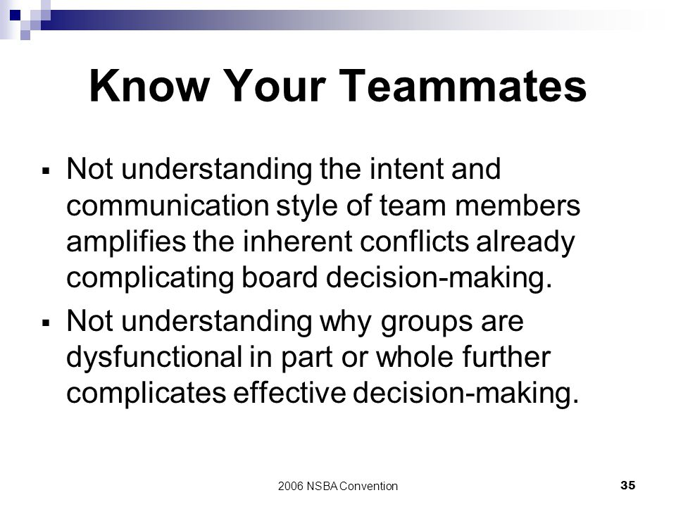 2006 NSBA Convention35 Know Your Teammates  Not understanding the intent and communication style of team members amplifies the inherent conflicts alr